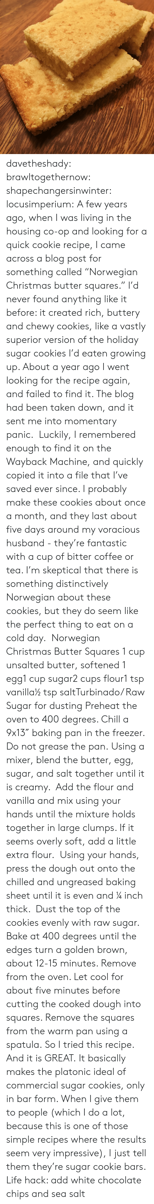 "chilled: davetheshady:  brawltogethernow:  shapechangersinwinter:  locusimperium:  A few years ago, when I was living in the housing co-op and looking for a quick cookie recipe, I came across a blog post for something called ""Norwegian Christmas butter squares."" I'd never found anything like it before: it created rich, buttery and chewy cookies, like a vastly superior version of the holiday sugar cookies I'd eaten growing up. About a year ago I went looking for the recipe again, and failed to find it. The blog had been taken down, and it sent me into momentary panic.  Luckily, I remembered enough to find it on the Wayback Machine, and quickly copied it into a file that I've saved ever since. I probably make these cookies about once a month, and they last about five days around my voracious husband - they're fantastic with a cup of bitter coffee or tea. I'm skeptical that there is something distinctively Norwegian about these cookies, but they do seem like the perfect thing to eat on a cold day.   Norwegian Christmas Butter Squares 1 cup unsalted butter, softened 1 egg1 cup sugar2 cups flour1 tsp vanilla½ tsp saltTurbinado/ Raw Sugar for dusting Preheat the oven to 400 degrees. Chill a 9x13″ baking pan in the freezer. Do not grease the pan. Using a mixer, blend the butter, egg, sugar, and salt together until it is creamy.  Add the flour and vanilla and mix using your hands until the mixture holds together in large clumps. If it seems overly soft, add a little extra flour.  Using your hands, press the dough out onto the chilled and ungreased baking sheet until it is even and ¼ inch thick.  Dust the top of the cookies evenly with raw sugar. Bake at 400 degrees until the edges turn a golden brown, about 12-15 minutes. Remove from the oven. Let cool for about five minutes before cutting the cooked dough into squares. Remove the squares from the warm pan using a spatula.    So I tried this recipe. And it is GREAT. It basically makes the platonic ideal of commercial sugar cookies, only in bar form. When I give them to people (which I do a lot, because this is one of those simple recipes where the results seem very impressive), I just tell them they're sugar cookie bars.  Life hack: add white chocolate chips and sea salt"