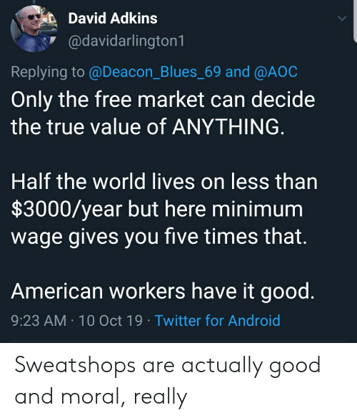 Android, True, and Twitter: David Adkins  @davidarlington1  Replying to @Deacon_Blues_69 and @A0C  Only the free market can decide  the true value of ANYTHING.  Half the world lives on less than  $3000/year but here minimum  wage gives you five times that.  American workers have it good.  9:23 AM 10 Oct 19 Twitter for Android Sweatshops are actually good and moral, really
