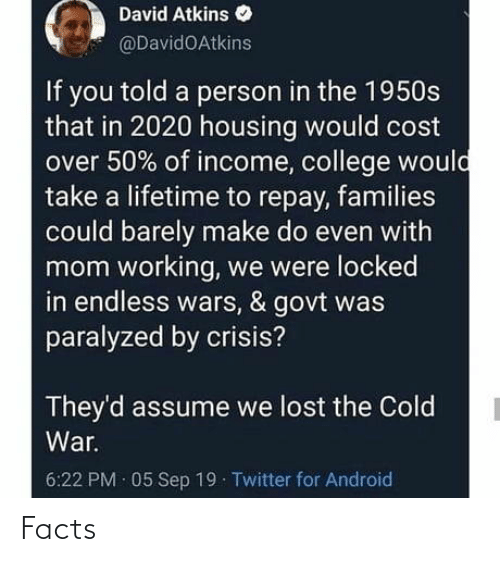 David: David Atkins  @DavidOAtkins  If you told a person in the 1950s  that in 2020 housing would cost  over 50% of income, college would  take a lifetime to repay, families  could barely make do even with  mom working, we were locked  in endless wars, & govt was  paralyzed by crisis?  They'd assume we lost the Cold  War.  6:22 PM · 05 Sep 19 Twitter for Android Facts