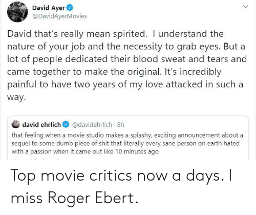 Roger Ebert: David Ayer  @DavidAyerMovies  David that's really mean spirited. I understand the  nature of your job and the necessity to grab eyes. But a  lot of people dedicated their blood sweat and tears and  came together to make the original. It's incredibly  painful to have two years of my love attacked in such a  way  david ehrlich  @davidehrlich 8h  that feeling when a movie studio makes a splashy, exciting announcement about a  sequel to some dumb piece of shit that literally every sane person on earth hated  with a passion when it came out like 10 minutes ago  > Top movie critics now a days. I miss Roger Ebert.