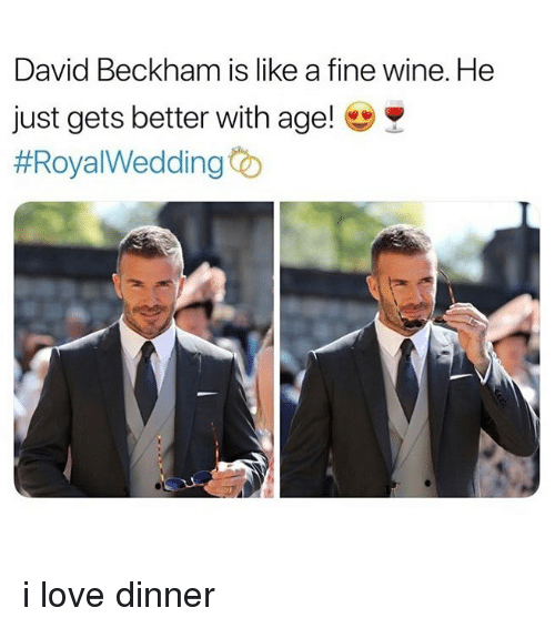 David Beckham: David Beckham is like a fine wine. He  just gets better with age!  i love dinner