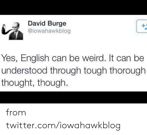 Dank, Twitter, and Weird: David Burge  @iowahawkblog  Yes, English can be weird. It can be  understood through tough thorough  thought, though. from twitter.com/iowahawkblog