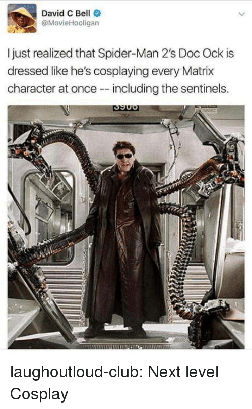 Club, Spider, and SpiderMan: David C Bell  @MovieHooligan  I just realized that Spider-Man 2's Doc Ock is  dressed like he's cosplaying every Matrix  character at once including the sentinels. laughoutloud-club:  Next level Cosplay