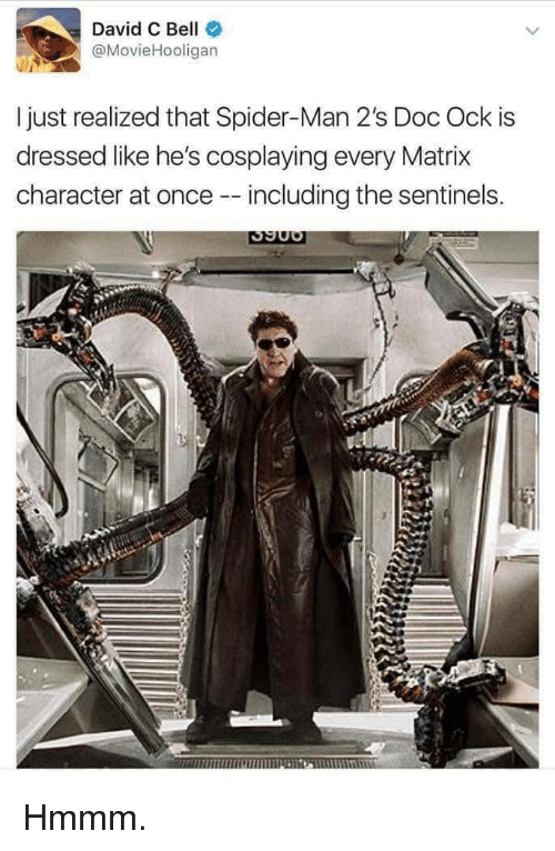 Matrix: David C Bell  @MovieHooligan  I just realized that Spider-Man 2's Doc Ock is  dressed like he's cosplaying every Matrix  character at once - including the sentinels. Hmmm.