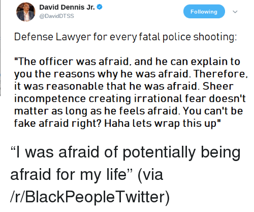 """incompetence: David Dennis Jr.  @DavidDTSS  Following  Defense Lawyer for every fatal police shooting:  The officer was afraid, and he can explain to  you the reasons why he was afraid. Therefore.  it was reasonable that he was afraid. Sheer  incompetence creating irrational fear doesn't  matter as long as he feels afraid. You can't be  fake afraid right? Haha lets wrap this up"""" <p>&ldquo;I was afraid of potentially being afraid for my life&rdquo; (via /r/BlackPeopleTwitter)</p>"""