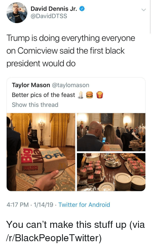 Anaconda, Android, and Blackpeopletwitter: David Dennis Jr.  @DavidDTSS  Trump is doing everything everyone  on Comicview said the first black  president would do  Taylor Mason @taylomason  Better pics of the feast  Show this thread  .  Amway  two 100%  WOLILd Rather be  4:17 PM. 1/14/19 - Twitter for Android You can't make this stuff up (via /r/BlackPeopleTwitter)