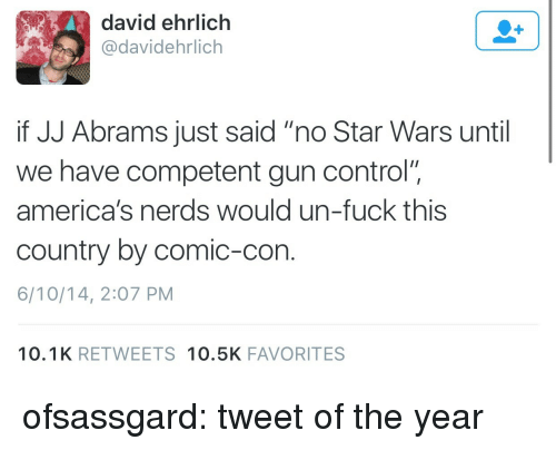 "Star Wars, Tumblr, and Control: david ehrlich  @davidehrlich  if JJ Abrams just said ""no Star Wars until  we have competent gun control""  america's nerds would un-fuck this  country by comic-con  6/10/14, 2:07 PM  10.1K RETWEETS 10.5K FAVORITES ofsassgard:  tweet of the year"