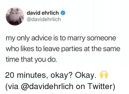 okay okay: david ehrlich  @davidehrlich  my only advice is to marry someone  who likes to leave parties at the same  time that you do. 20 minutes, okay? Okay. 🙌  (via @davidehrlich on Twitter)