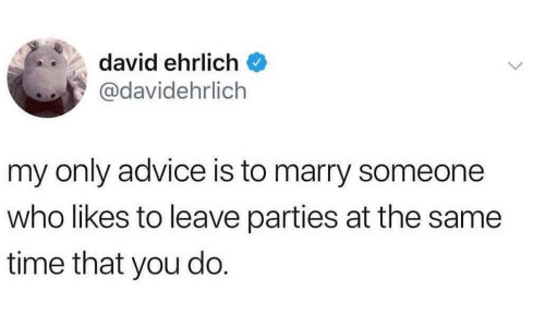 Advice, Time, and Who: david ehrlich  @davidehrlich  my only advice is to marry someone  who likes to leave parties at the same  time that you do.