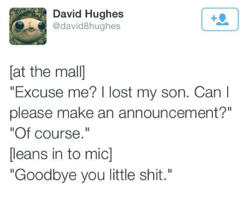 """Shit, Lost, and Announcement: David Hughes  @david8hughes  [at the mal]  """"Excuse me? I lost my son. Can I  please make an announcement?""""  """"Of course.""""  [leans in to mic]  """"Goodbye you little shit."""""""