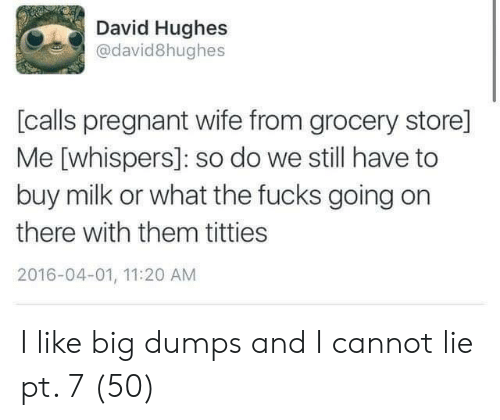Pregnant, Titties, and Wife: David Hughes  @david8hughes  [calls pregnant wife from grocery store]  Me [whispers]: so do we still have to  buy milk or what the fucks going on  there with them titties  2016-04-01, 11:20 AM I like big dumps and I cannot lie pt. 7 (50)