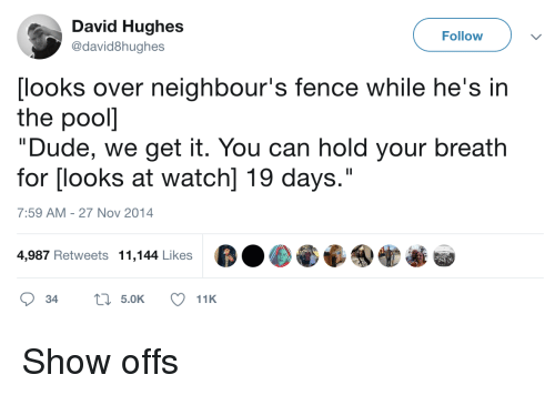 """We Get It: David Hughes  @david8hughes  Follow  [looks over neighbour's fence while he's in  the pooll  """"Dude, we get it. You can hold your breath  for [looks at watch] 19 days.""""  7:59 AM-27 Nov 2014  4,987 Retweets 11,144 Likes Show offs"""
