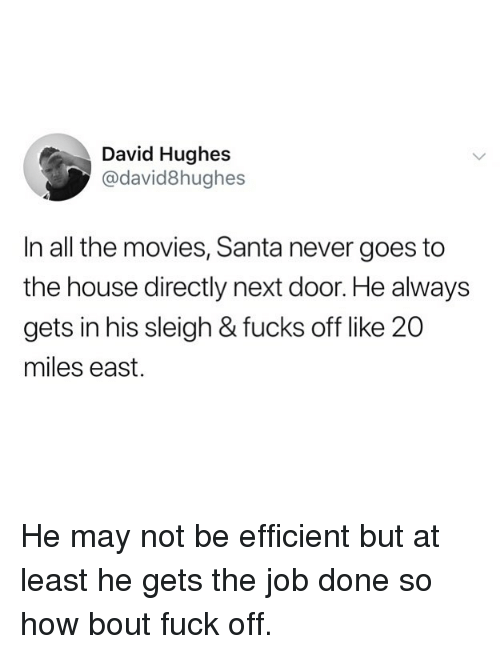 Funny, Movies, and Fuck: David Hughes  @david8hughes  In all the movies, Santa never goes to  the house directly next door. He always  gets in his sleigh & fucks off like 20  miles east. He may not be efficient but at least he gets the job done so how bout fuck off.