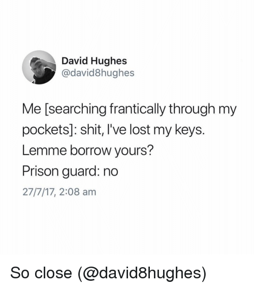 Funny, Shit, and Lost: David Hughes  @david8hughes  Me [searching frantically through my  pockets]: shit, I've lost my keys  Lemme borrow yours?  Prison guard: no  27/7/17, 2:08 am So close (@david8hughes)