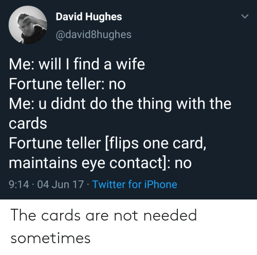 Iphone, Twitter, and Wife: David Hughes  @david8hughes  Me: will I find a wife  Fortune teller: no  Me: u didnt do the thing with the  cards  Fortune teller [flips one card,  maintains eye contact]: no  9:14 04 Jun 17 Twitter for iPhone The cards are not needed sometimes