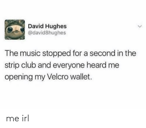 David: David Hughes  @david8hughes  The music stopped for a second in the  strip club and everyone heard me  opening my Velcro wallet. me irl