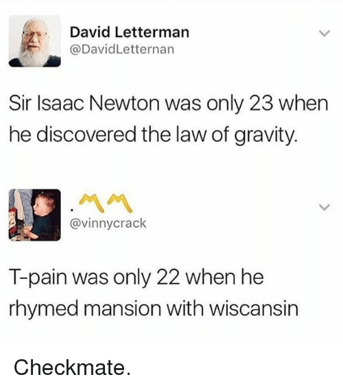 Pained: David Letterman  @DavidLetternan  Sir Isaac Newton was only 23 when  he discovered the law of gravity.  ペペ  @vinnycrack  T-pain was only 22 when he  rhymed mansion with wiscansin Checkmate.
