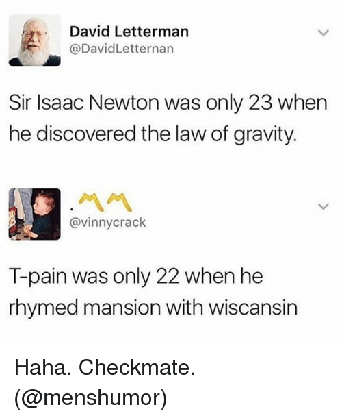 Pained: David Letterman  @DavidLetternan  Sir Isaac Newton was only 23 when  he discovered the law of gravity.  @vinnycrack  T-pain was only 22 when he  rhymed mansion with wiscansirn Haha. Checkmate. (@menshumor)