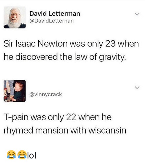Pained: David Letterman  @DavidLetternan  Sir Isaac Newton was only 23 when  he discovered the law of gravity  @vinnycrack  T-pain was only 22 when he  rhymed mansion with wiscansin 😂😂lol