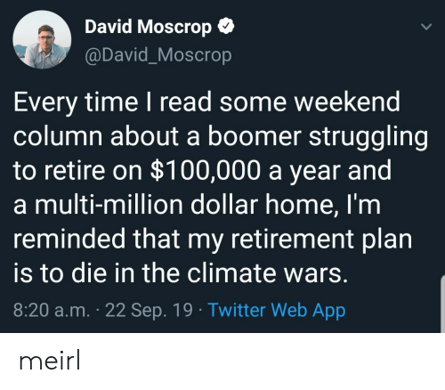 Reminded: David Moscrop  @David_Moscrop  Every time I read some weekend  column about a boomer struggling  to retire on $100,000 a year and  a multi-million dollar home, I'm  reminded that my retirement plan  to die in the climate wars.  8:20 a.m. 22 Sep. 19 Twitter Web App meirl