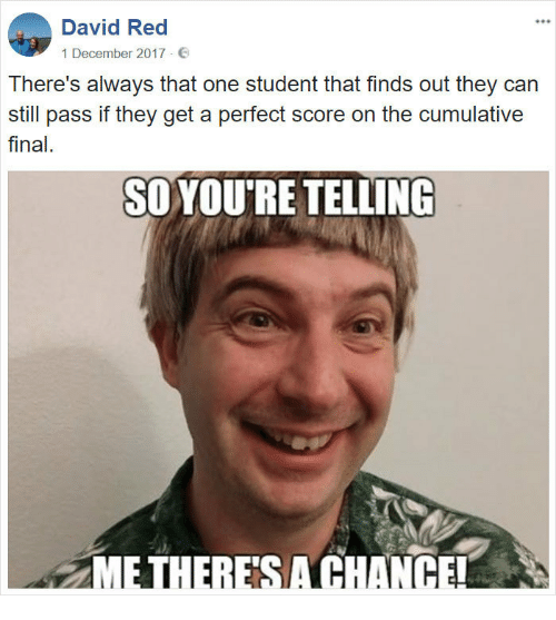 Red, Student, and Can: David Red  1 December 2017 E  There's always that one student that finds out they can  still pass if they get a perfect score on the cumulative  final.  SOYOU'RE TELLING  E THERESA CHANCE!