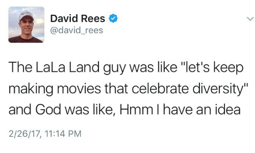 "God, Movies, and Diversity: David Rees  @david_rees  The LaLa Land guy was like ""let's keep  making movies that celebrate diversity""  and God was like, Hmm I have an idea  2/26/17, 11:14 PM"
