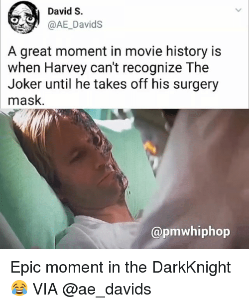 Epicly: David S.  @AE_DavidS  A great moment in movie history is  when Harvey can't recognize The  Joker until he takes off his surgery  mask  TNN  @pmwhiphop Epic moment in the DarkKnight 😂 VIA @ae_davids