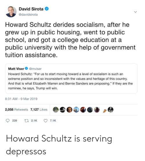 """Bernie Sanders, College, and Elizabeth Warren: David Sirota  @davidsirota  Howard Schultz derides socialism, after he  grew up in public housing, went to public  school, and got a college education at a  public university with the help of government  tuition assistance  Matt Viser@mviser  Howard Schultz: """"For us to start moving toward a level of socialism is such an  extreme position and so inconsistent with the values and heritage of this country  And that is what Elizabeth Warren and Bernie Sanders are proposing."""" If they are the  nominee, he says, Trump will win.  8:31 AM-9 Mar 2019  2,058 Retweets 7,127 Likes  239 2.1K 7.1K Howard Schultz is serving depressos"""