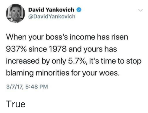 Minorities: David Yankovich  @DavidYankovich  When your boss's income has risen  937% since 1978 and yours has  increased by only 5.7%, it's time to stop  blaming minorities for your woes.  3/7/17, 5:48 PM True