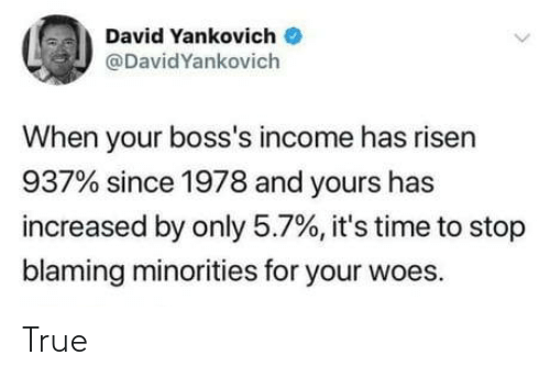 David: David Yankovich  @DavidYankovich  When your boss's income has risen  937% since 1978 and yours has  increased by only 5.7%, it's time to stop  blaming minorities for your woes. True