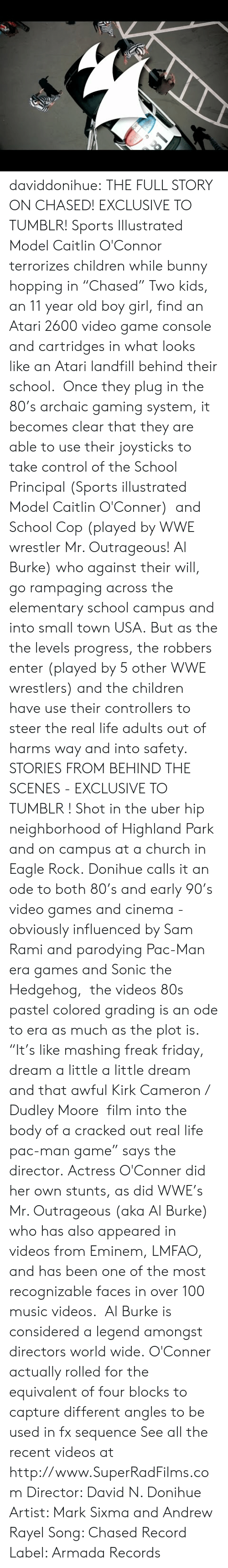 """wwe wrestlers: daviddonihue:  THE FULL STORY ON CHASED! EXCLUSIVE TO TUMBLR! Sports Illustrated Model Caitlin O'Connor terrorizes children while bunny hopping in """"Chased"""" Two kids, an 11 year old boy  girl, find an Atari 2600 video game console and cartridges in what looks like an Atari landfill behind their school. Once they plug in the 80's archaic gaming system, it becomes clear that they are able to use their joysticks to take control of the School Principal (Sports illustrated Model Caitlin O'Conner) and School Cop (played by WWE wrestler Mr. Outrageous! Al Burke) who against their will, go rampaging across the elementary school campus and into small town USA. But as the the levels progress, the robbers enter (played by 5 other WWE wrestlers) and the children have use their controllers to steer the real life adults out of harms way and into safety.    STORIES FROM BEHIND THE SCENES - EXCLUSIVE TO TUMBLR ! Shot in the uber hip neighborhood of Highland Park and on campus at a church in Eagle Rock. Donihue calls it an ode to both 80's and early 90's video games and cinema - obviously influenced by Sam Rami and parodying Pac-Man era games and Sonic the Hedgehog, the videos 80s pastel colored grading is an ode to era as much as the plot is. """"It's like mashing freak friday, dream a little a little dream and that awful Kirk Cameron / Dudley Moore film into the body of a cracked out real life pac-man game"""" says the director. Actress O'Conner did her own stunts, as did WWE's Mr. Outrageous (aka Al Burke) who has also appeared in videos from Eminem, LMFAO, and has been one of the most recognizable faces in over 100 music videos. Al Burke is considered a legend amongst directors world wide. O'Conner actually rolled for the equivalent of four blocks to capture different angles to be used in fx sequence See all the recent videos at http://www.SuperRadFilms.com Director: David N. Donihue Artist: Mark Sixma and Andrew Rayel Song: Chased Record Label: Armada Records"""
