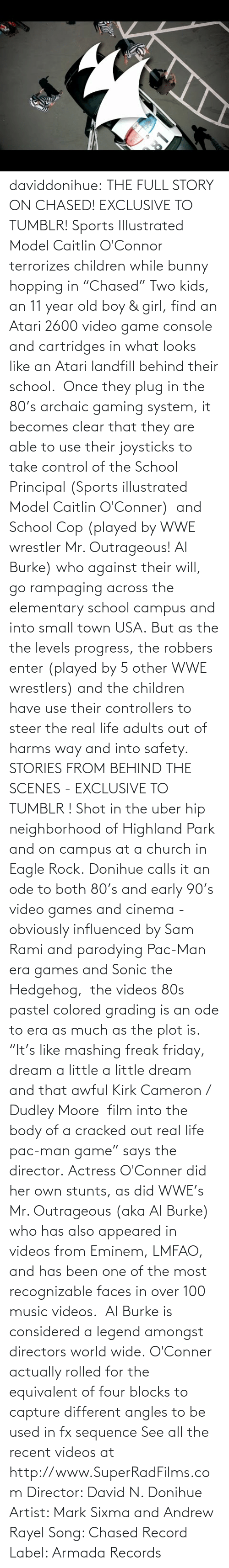 """wwe wrestlers: daviddonihue:  THE FULL STORY ON CHASED! EXCLUSIVE TO TUMBLR! Sports Illustrated Model Caitlin O'Connor terrorizes children while bunny hopping in """"Chased"""" Two kids, an 11 year old boy & girl, find an Atari 2600 video game console and cartridges in what looks like an Atari landfill behind their school. Once they plug in the 80's archaic gaming system, it becomes clear that they are able to use their joysticks to take control of the School Principal (Sports illustrated Model Caitlin O'Conner) and School Cop (played by WWE wrestler Mr. Outrageous! Al Burke) who against their will, go rampaging across the elementary school campus and into small town USA. But as the the levels progress, the robbers enter (played by 5 other WWE wrestlers) and the children have use their controllers to steer the real life adults out of harms way and into safety.    STORIES FROM BEHIND THE SCENES - EXCLUSIVE TO TUMBLR ! Shot in the uber hip neighborhood of Highland Park and on campus at a church in Eagle Rock. Donihue calls it an ode to both 80's and early 90's video games and cinema - obviously influenced by Sam Rami and parodying Pac-Man era games and Sonic the Hedgehog, the videos 80s pastel colored grading is an ode to era as much as the plot is. """"It's like mashing freak friday, dream a little a little dream and that awful Kirk Cameron / Dudley Moore film into the body of a cracked out real life pac-man game"""" says the director. Actress O'Conner did her own stunts, as did WWE's Mr. Outrageous (aka Al Burke) who has also appeared in videos from Eminem, LMFAO, and has been one of the most recognizable faces in over 100 music videos. Al Burke is considered a legend amongst directors world wide. O'Conner actually rolled for the equivalent of four blocks to capture different angles to be used in fx sequence See all the recent videos at http://www.SuperRadFilms.com Director: David N. Donihue Artist: Mark Sixma and Andrew Rayel Song: Chased Record Label: Armada Records"""
