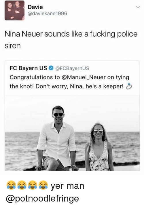 the knot: Davie  Cadaviekane1996  Nina Neuer sounds like a fucking police  siren  FC Bayern US  FCBayernUS  Congratulations to  @Manuel Neuer on tying  the knot! Don't worry, Nina, he's a keeper! 😂😂😂😂 yer man @potnoodlefringe