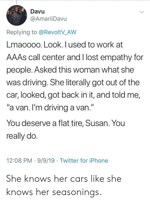 """Empathy: Davu  @AmariiDavu  Replying to @RevoltV_AW  Lmaoooo. Look. I used to work at  AAAS call center and I lost empathy for  people. Asked this woman what she  was driving. She literally got out of the  car, looked, got back in it, and told me,  """"a van. I'm driving a van.""""  You deserve a flat tire, Susan. You  really do.  12:08 PM 9/9/19 Twitter for iPhone She knows her cars like she knows her seasonings."""