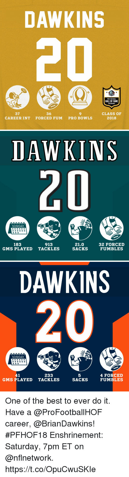 gms: DAWKINS  HALL FAME  PRO FOOTBALL  HALL OF FAME  ENSHRINEE  37  CAREER INT  36  FORCED FUM  9  PRO BOWLS  CLASS OF  2018   DAWKINS  UU UU0  SUNDAY  x x x « x «  183  913  21.0  SACKS  32 FORCED  FUMBLES  GMS PLAYED TACKLES   DAWKINS  SUNDAY  41  233  5  SACKS  4 FORCED  FUMBLES  GMS PLAYED TACKLES One of the best to ever do it. Have a @ProFootballHOF career, @BrianDawkins!  #PFHOF18 Enshrinement: Saturday, 7pm ET on @nflnetwork. https://t.co/OpuCwuSKIe