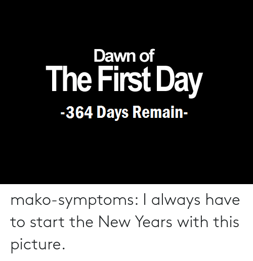 The New: Dawn of  The First Day  -364 Days Remain- mako-symptoms:  I always have to start the New Years with this picture.