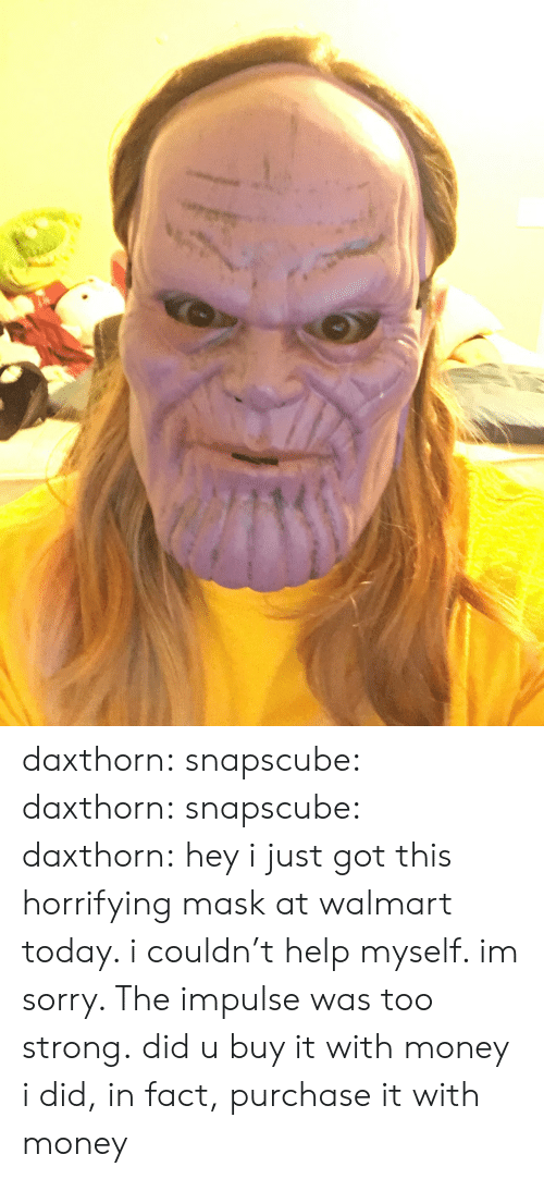 impulse: daxthorn: snapscube:  daxthorn:  snapscube:  daxthorn: hey i just got this horrifying mask at walmart today. i couldn't help myself. im sorry. The impulse was too strong. did u buy it with money  i did, in fact, purchase it with money