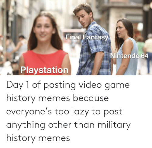 Lazy: Day 1 of posting video game history memes because everyone's too lazy to post anything other than military history memes