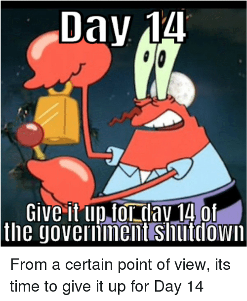 dav: Day 14  Give it up,for dav 14 of  the  governinent Shutlown From a certain point of view, its time to give it up for Day 14
