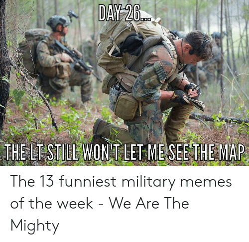 Funny Army Memes: DAY 20  THE LT STIEE WON'T LETME SEETHE MAP The 13 funniest military memes of the week - We Are The Mighty