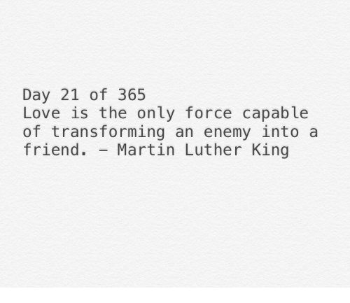 Love, Martin, and Martin Luther: Day 21 of 365  Love is the only force capable  of transforming an enemy into a  friend. Martin Luther King