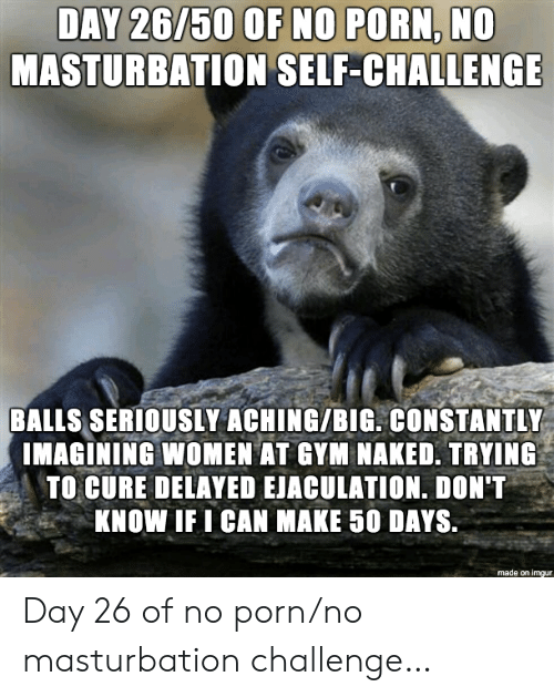imagining: DAY 26/50 OF NO PORN, NO  MASTURBATION SELF-CHALLENGE  BALLS SERIOUSLY ACHING/BIG. CONSTANTLY  IMAGINING WOMEN AT GYM NAKED. TRYING  TO CURE DELAYED EJACULATION. DON'T  KNOW IF I CAN MAKE 50 DAYS.  made on imgur Day 26 of no porn/no masturbation challenge…