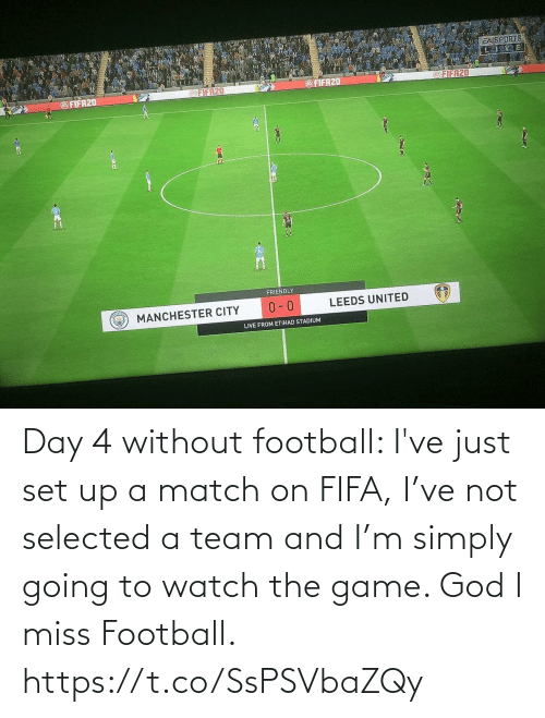 Match: Day 4 without football: I've just set up a match on FIFA, I've not selected a team and I'm simply going to watch the game. God I miss Football. https://t.co/SsPSVbaZQy