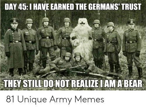 Funny Army Memes: DAY 45:I HAVE EARNED THE GERMANS' TRUST  THEY STILL DO NOT REALIZE IAM A BEAR 81 Unique Army Memes