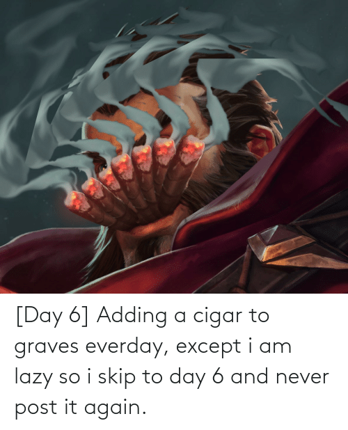 Lazy: [Day 6] Adding a cigar to graves everday, except i am lazy so i skip to day 6 and never post it again.