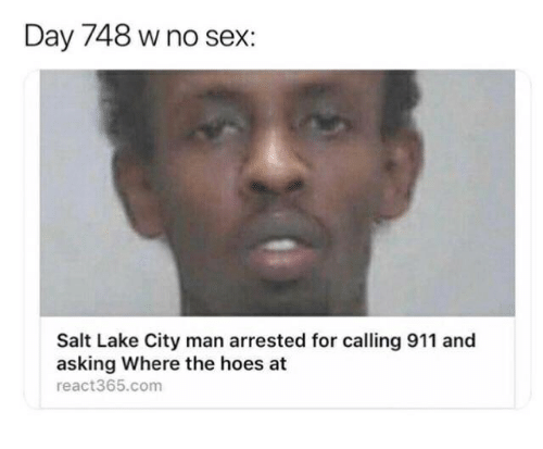 Hoes, Sex, and The Hoes: Day 748 w no sex:  Salt Lake City man arrested for calling 911 and  asking Where the hoes at  react365.com