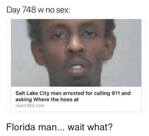 Florida Man, Hoes, and Reddit: Day 748 w no sex:  Salt Lake City man arrested for calling 911 and  asking Where the hoes at  react365.com