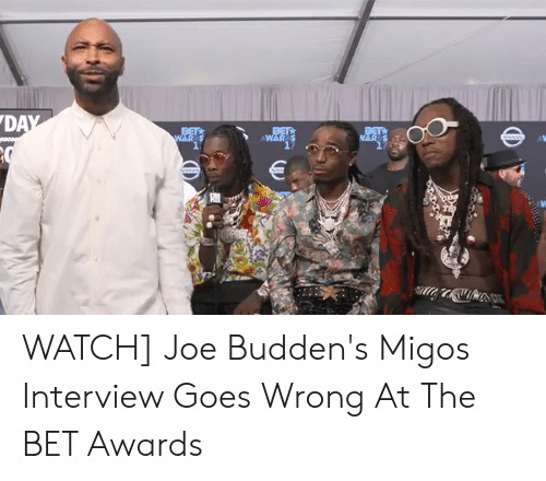 Joe Buddens: DAY  BETA  WAR  BET  NAR S  BET  WAR  sSAN  SSAN  Nss  A WATCH] Joe Budden's Migos Interview Goes Wrong At The BET Awards