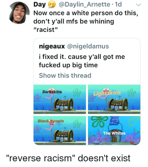 """Darkskins: Day@Daylin_Arnette 1d  Now once a white person do this,  don't y'all mfs be whining  """"racist""""  nigeaux @nigeldamus  fixed it. cause y'all got me  fucked up big time  Show this thread  Darkskins  de  Li  Black,Regle  The Whites """"reverse racism"""" doesn't exist"""