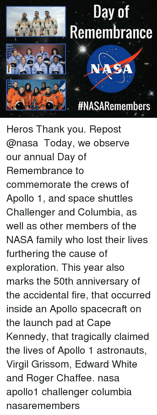 Observative: Day of  Remembrance  N A  HNASARemembers Heros Thank you. Repost @nasa ・・・ Today, we observe our annual Day of Remembrance to commemorate the crews of Apollo 1, and space shuttles Challenger and Columbia, as well as other members of the NASA family who lost their lives furthering the cause of exploration. This year also marks the 50th anniversary of the accidental fire, that occurred inside an Apollo spacecraft on the launch pad at Cape Kennedy, that tragically claimed the lives of Apollo 1 astronauts, Virgil Grissom, Edward White and Roger Chaffee. nasa apollo1 challenger columbia nasaremembers